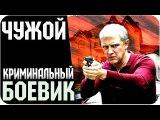 Боевик - ЧУЖОЙ - Русский Военный Боевик Русские Криминальные Фильмы 2016 боевики