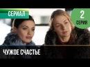 ▶️ Чужое счастье 2 серия - Мелодрама Фильмы и сериалы - Русские мелодрамы
