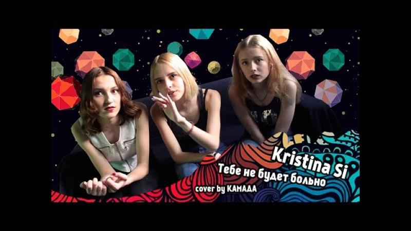 Kristina Si - Тебе Не Будет Больно (cover by КаМаДа)