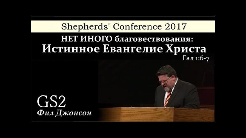 Shepherds' Conference 2017 | GS2 | Фил Джонсон | Нет иного благовествования: истинное Евангелие