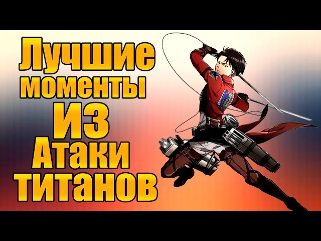[Лучшие моменты] из аниме АТАКА ТИТАНОВ||The best moments from the anime attack of the TITANS