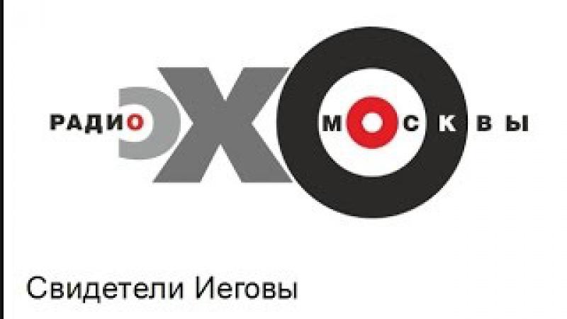 Свидетели Иеговы. На Эхо Москвы с адвокатам Антоном Омельченко.