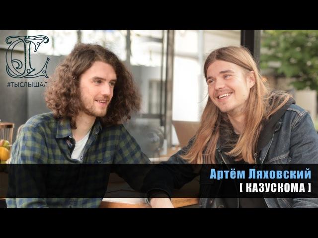 Артем Ляховский (КАЗУСКОМА) - День с Артёмом / Интервью / ТЫСЛЫШАЛ