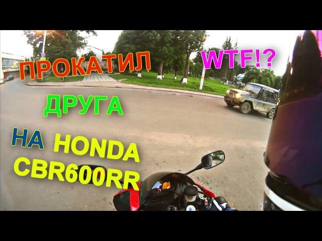 Прокатил друга на новенькой Honda CBR600RR.