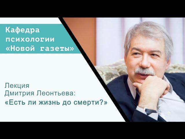 Лекция Дмитрия Леонтьева «Есть ли жизнь до смерти»