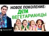 Новое поколение - Дети вегетарианцы / Сергей Доброздравин в Перископе