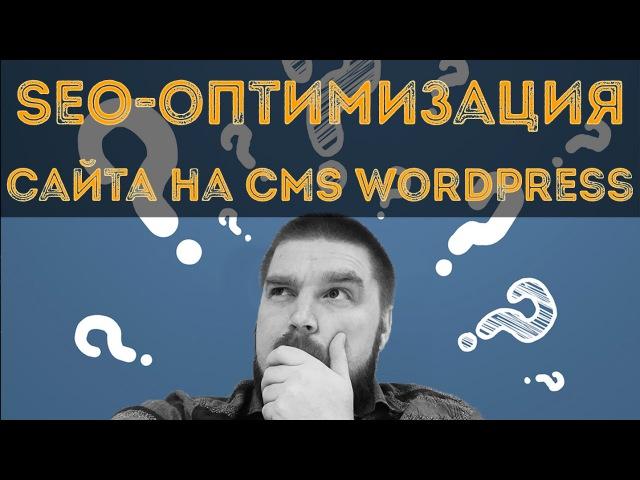 Подготовка SEO оптимизация сайта на CMS WordPress Просто о сложном