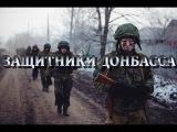 Клип Защитники Донбасса!ДНР,ЛНР,НОВОРОССИЯ,ДОНБАСС!