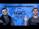 Фогеймер-стрим. Артем Комолятов и Антон Белый играют в Gravity Rush 2