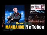 Денис Майданов - Я С Тобой (Шансон 2017) АУДИО