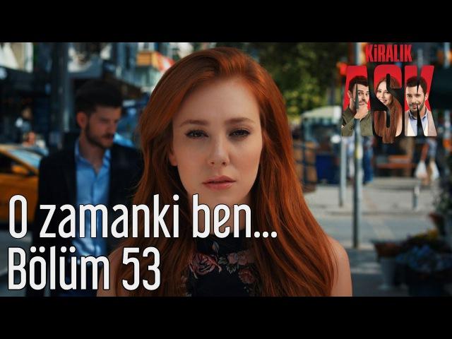 Kiralık Aşk 53. Bölüm - O Zamanki Ben...