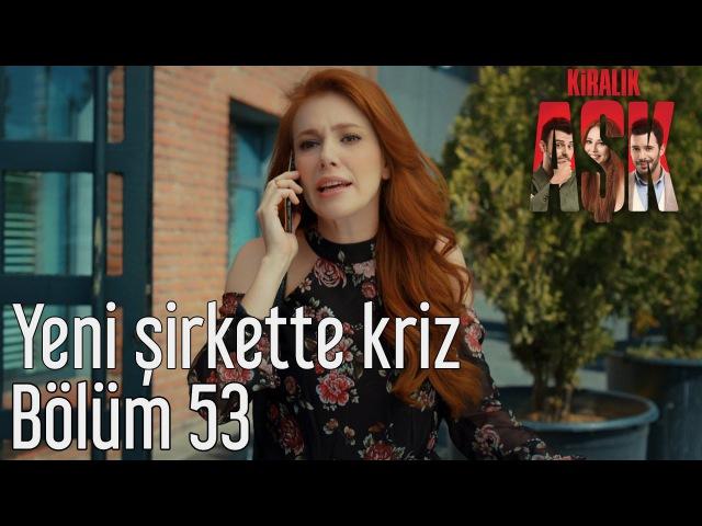 Kiralık Aşk 53. Bölüm - Yeni Şirkette Kriz