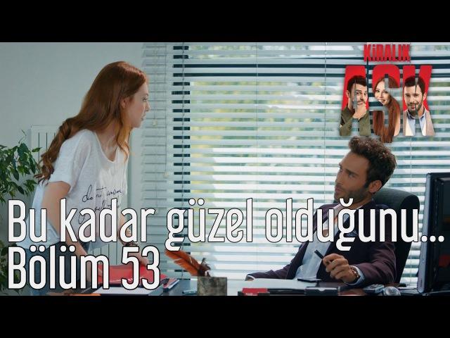 Kiralık Aşk 53. Bölüm - Bu Kadar Güzel Olduğunu...