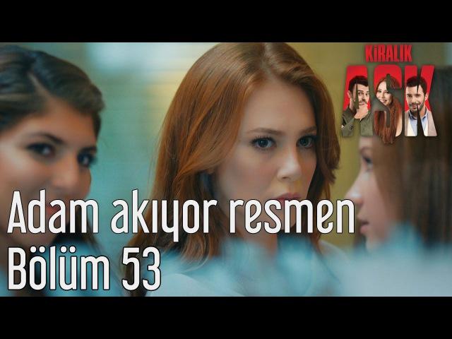 Kiralık Aşk 53. Bölüm - Adam Akıyor Resmen