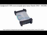 Видеообзор цифрового USB осциллографа-приставки Hantek DSO - 6022BE от интернет магазина ...
