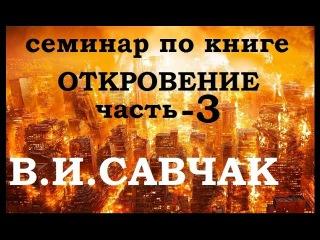 В.И.Савчак - Книга Откровение ч.3 [семинар] [2017]