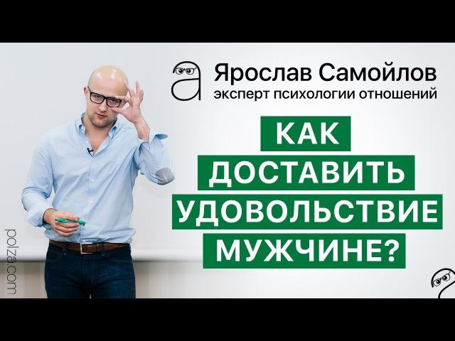 Как доставить удовольствие мужчине?👫 💋 Психология отношений. Ярослав Самойлов.