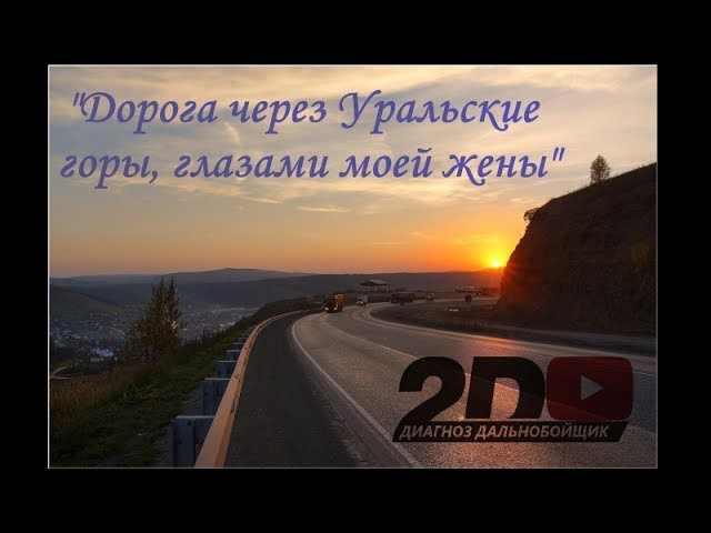 2D ДИАГНОЗ ДАЛЬНОБОЙЩИК - Дорога через Уральские горы, глазами моей жены