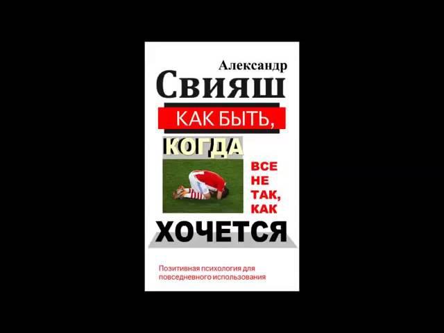 Александр Свияш Как быть когда все не так как хочется Часть 1