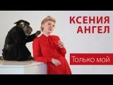 КСЕНИЯ АНГЕЛ / Ksenia Angel - Только мой (Премьера клипа! Новые клипы 2016)