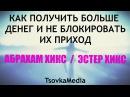 КАК ПОЛУЧИТЬ БОЛЬШЕ ДЕНЕГ И НЕ БЛОКИРОВАТЬ ИХ ПРИХОД ~ Абрахам (Эстер) Хикс | TsovkaMedia