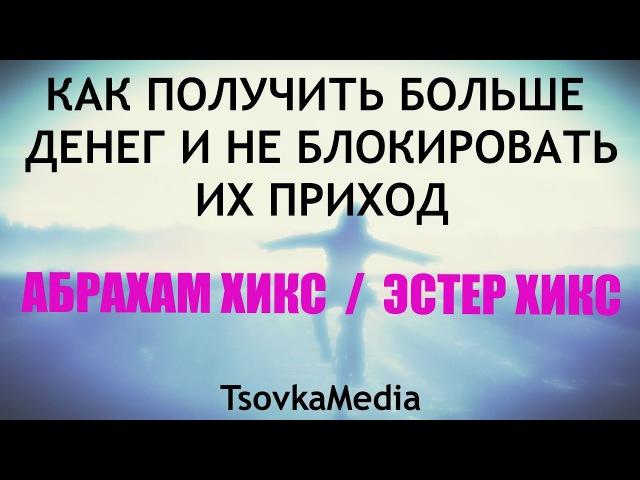 КАК ПОЛУЧИТЬ БОЛЬШЕ ДЕНЕГ И НЕ БЛОКИРОВАТЬ ИХ ПРИХОД ~ Абрахам Эстер Хикс TsovkaMedia