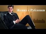 КОМЕДИЯ 'ЖЕНИХ С РУБЛЕВКИ' , ХОДЧЕНКОВА Русские фильмы HD COMEDY!!!