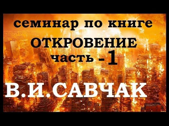 В.И.Савчак - Книга Откровение ч.1 [семинар] [2017]
