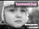Новая русская мелодрама ОДИНОКИЙ СЫН новинка 2017 года
