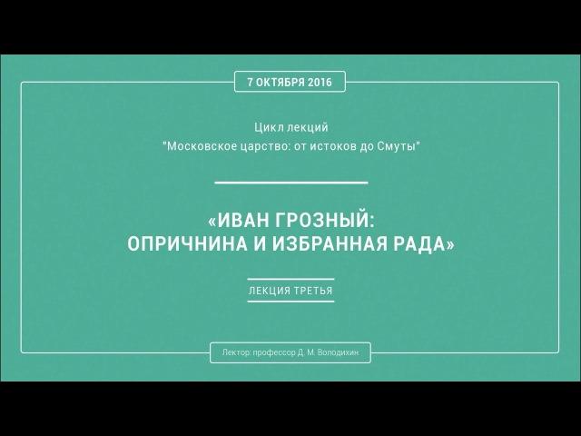 Дмитрий Володихин - ИВАН ГРОЗНЫЙ: ОПРИЧНИНА И ИЗБРАННАЯ РАДА. Лекция 3.