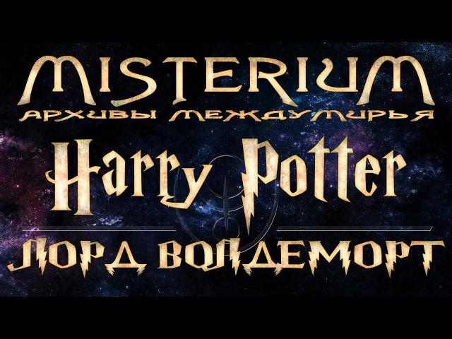 Лорд Волдеморт. От человека к личу | Misterium - Harry Potter