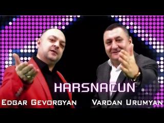 Edgar Gevorgyan Vardan Urumyan - Harsnacun (www.mp3erger.ru) 2017
