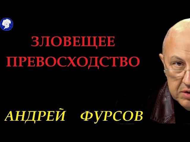 ЗЛОВЕЩЕЕ ПРЕВОСХОДСТВО - АНДРЕЙ ФУРСОВ .