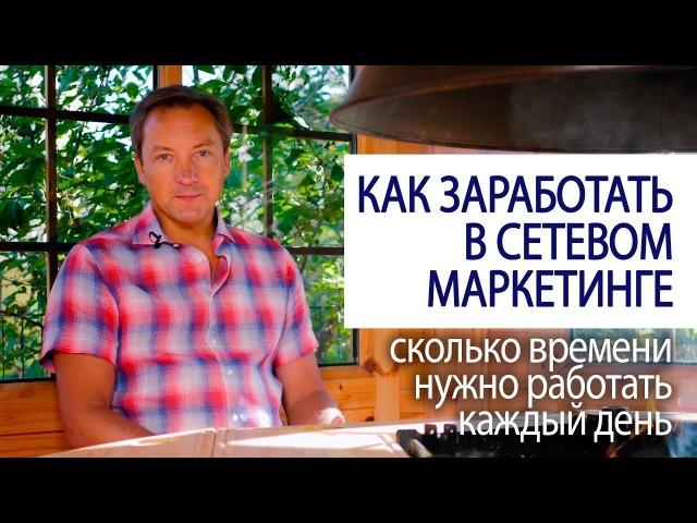 КАК ЗАРАБОТАТЬ В СЕТЕВОМ МАРКЕТИНГЕ сколько времени нужно работать каждый день Роман Василенко