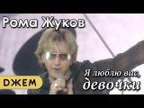 Рома Жуков - Я люблю вас девочки, я люблю вас мальчики