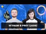 Фогеймер-стрим. Артем Комолятов и Евгения Корнеева играют в Prey (2006)