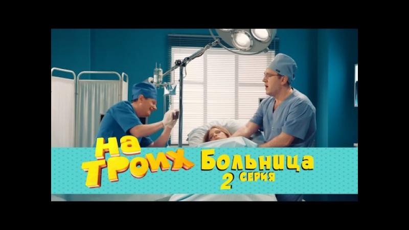 Сериал На троих: Больница 2 серия | Дизель студио комедии 2017