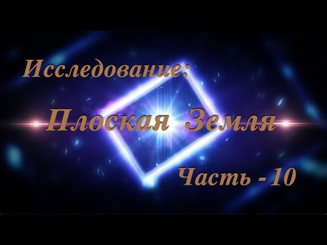 Исследование: Плоская Земля. 10. Фильм - БОМБА! Земля - ПЛОСКАЯ! ч-2.
