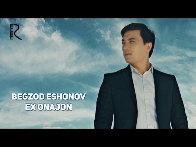 Begzod Eshonov - Ex onajon   Бегзод Эшонов - Эх онажон
