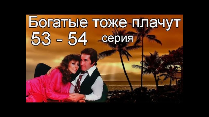 Богатые тоже плачут 53, 54 серия