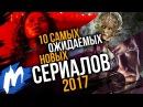 ТОП 10 Самых ожидаемых НОВЫХ СЕРИАЛОВ 2017