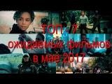 ТОП - 7 ожидаемых фильмов в мае 2017