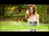 ШАНСОН ДИСКОТЕКА танцевальный сборник - песни для отдыха
