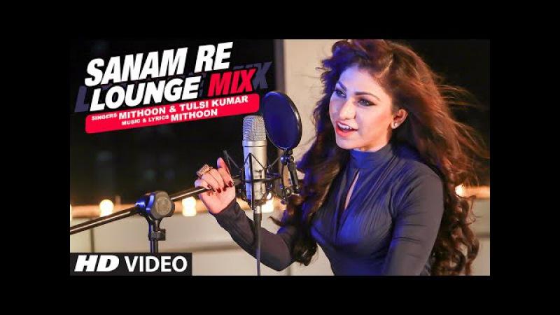 Sanam Re (Lounge Mix) Video Song   Tulsi Kumar Mithoon   T-Series