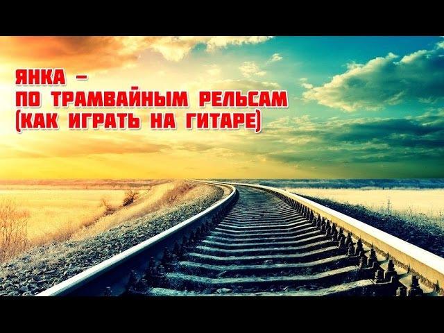 Янка - По трамвайным рельсам (как играть на гитаре)