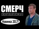 СМЕРЧ 2017 боевики 2017 новинки фильмов русские фильмы