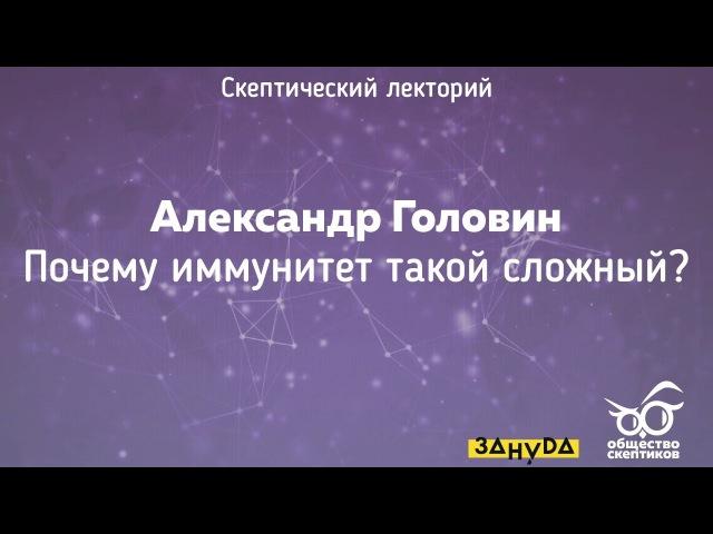 Александр Головин - Почему иммунитет такой сложный? (Скептический лекторий)