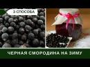 Черная Смородина На Зиму Три Способа Заготовки Малина