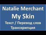 Natalie Merchant - My Skin (текст, перевод и транскрипция слов)