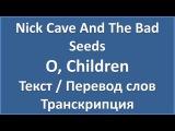 Nick Cave And The Bad Seeds  O, Children (текст, перевод и транскрипция слов)